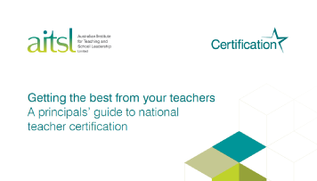 Australian Institute for Teaching and School Leadership (AITSL) guide: Getting the best from your teachers - A principals' guide to national teacher certification.